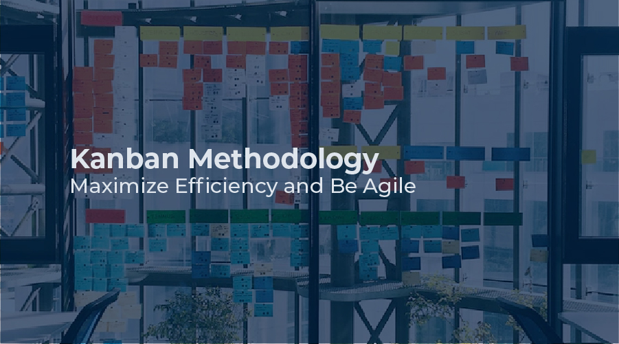Kanban Methodology – Maximize Efficiency and Be Agile