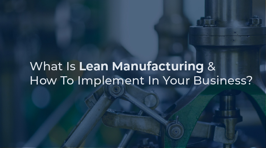 What Is Lean Manufacturing and How To Implement In Your Business?