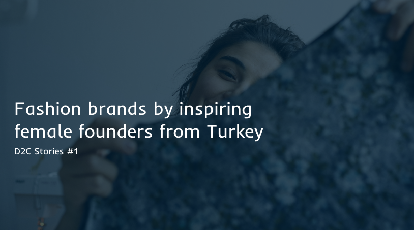 D2C Stories #1: Fashion brands by inspiring female founders from Turkey