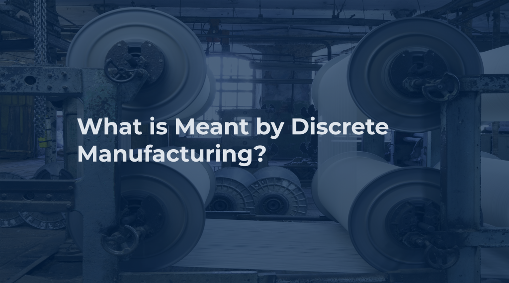 What is Meant by Discrete Manufacturing?