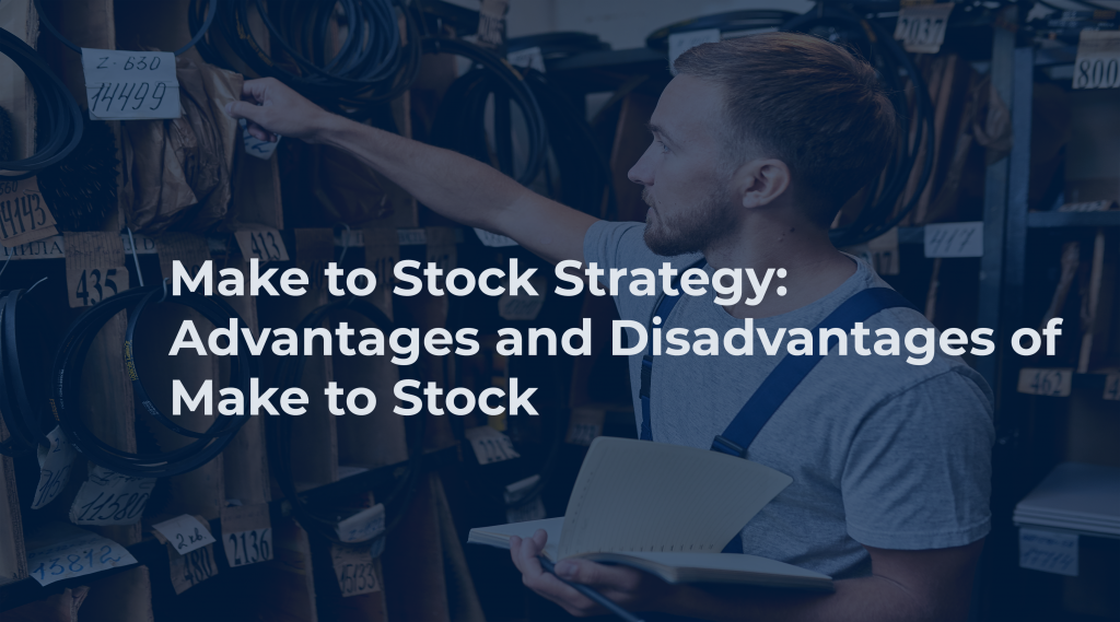 Make to Stock Strategy: Advantages and Disadvantages of Make to Stock