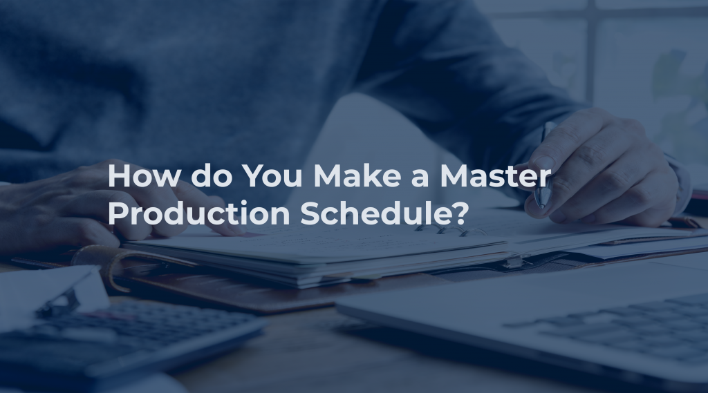 How do You Make a Master Production Schedule?